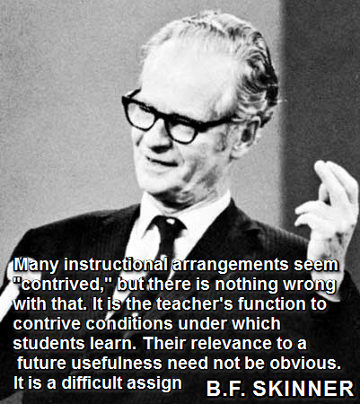 "Many instructional arrangements seem ""contrived,"" but there is nothing wrong  with that. It is the teacher's function to  contrive conditions under which  students learn. Their relevance to a  future usefulness need not be obvious. It is a difficult assignment. The conditions the  teacher arranges must be powerful enough to  compete with those under which the student  tends to behave in distracting ways."
